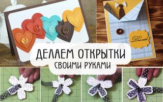 Делаем красивые открытки на любой праздник своими руками