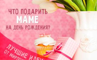 Интересные идеи подарков на День рождения маме и юбилей