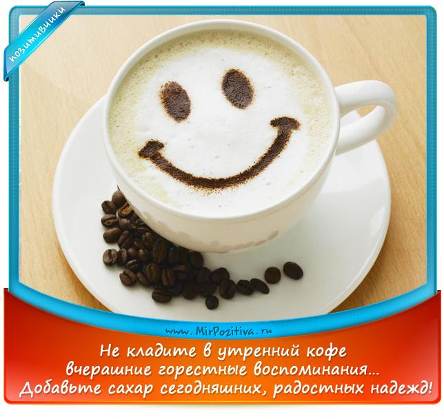 позитивчики лета: Не кладите в утренний кофе вчерашние горестные воспоминания… Добавьте сахар сегодняшних, радостных надежд!