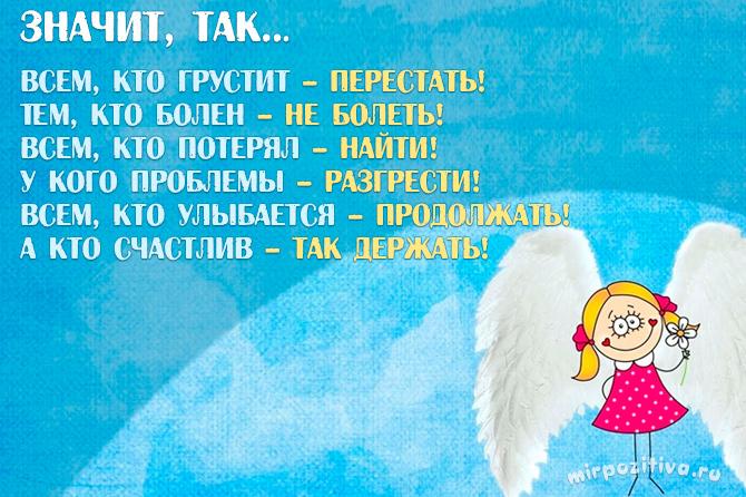 Значит, так... Всем, кто грустит – перестать! Тем, кто болен – не болеть! Всем, кто потерял – найти! У кого проблемы – разгрести! Всем, кто улыбается – продолжать! А кто счастлив – так держать!