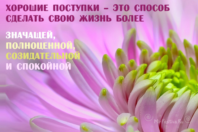 Хорошие поступки – это способ сделать свою жизнь более значащей, полноценной, созидательной и спокойной