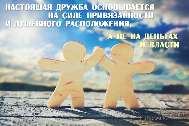 Настоящая дружба основывается на силе привязанности и душевного расположения, а не на деньгах и власти.