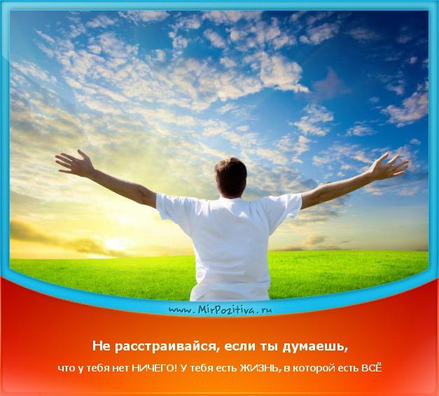 не расстраивайся если у тебя нет ничего – у тебя есть жизнь, в которой есть всё