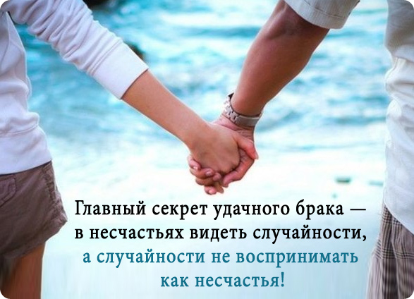 Главный секрет удачного брака — в несчастьях видеть случайности, а случайности не воспринимать как несчастья!