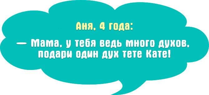 Аня, 4 года: — Мама, у тебя ведь много духов, подари один дух тете Кате!