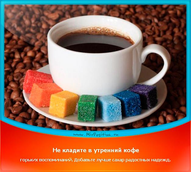 позитивчик дня: Не кладите в утренний кофе горьких воспоминаний. Добавьте лучше сахар радостных надежд