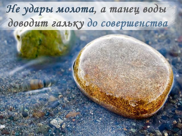 «Не удары молота, а танец воды доводит гальку до совершенства»