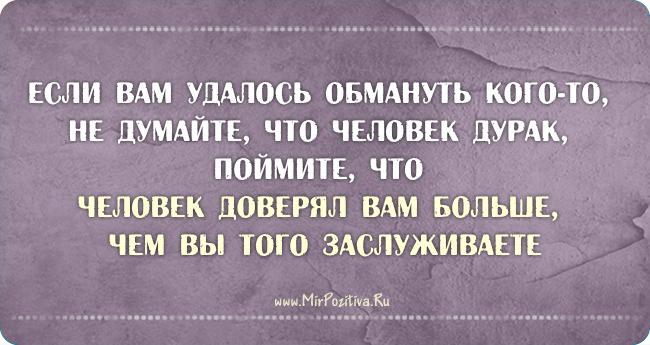 Если вам удалось обмануть кого-то, не думайте, что человек дурак, поймите, что человек доверял вам больше, чем вы того заслуживаете