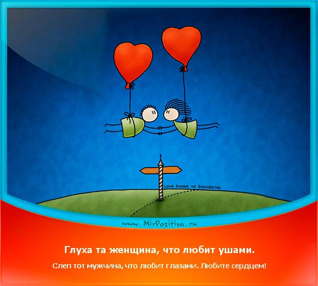 позитивчик дня: Глуха та женщина, что любит ушами. Слеп тот мужчина, что любит глазами. Любите сердцем!