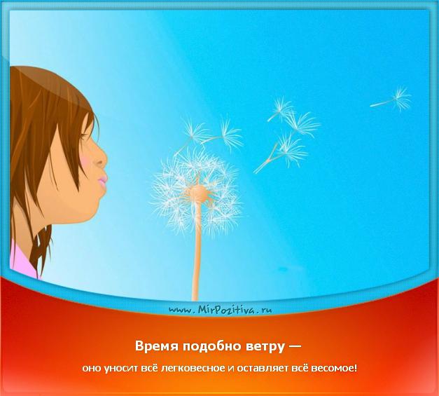 позитивчик дня: Время подобно ветру — оно уносит всё легковесное и оставляет всё весомое!