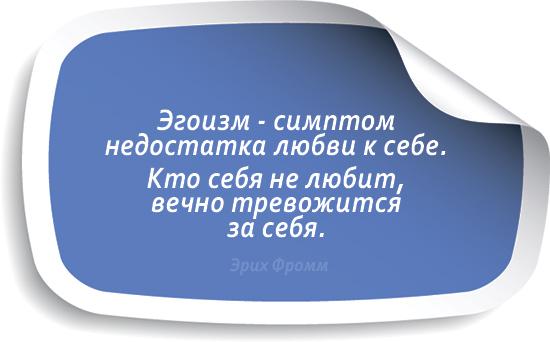 Эгоизм - симптом недостатка любви к себе. Кто себя не любит, вечно тревожится за себя. Эрих Фромм