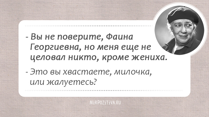 Вы не поверите, Фаина Георгиевна, но меня еще не целовал никто, кроме жениха. Это вы хвастаете, милочка, или жалуетесь?