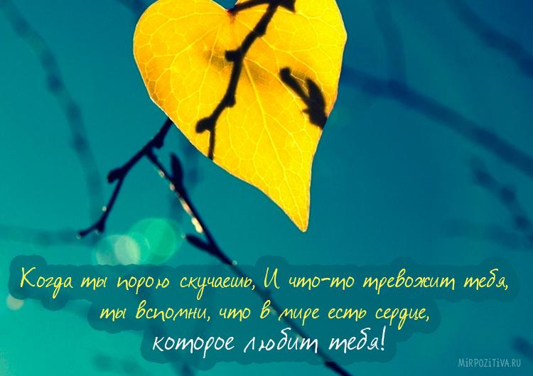 когда ты порою скучаешь и что-то тревожит тебя, ты вспомни, что в мире есть сердце, которое любит тебя