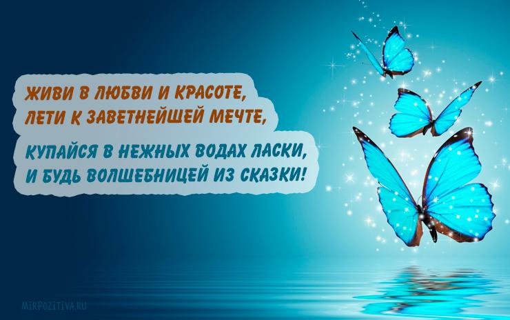 Живи в любви и красоте, Лети к заветнейшей мечте, Купайся в нежных водах ласки, И будь волшебницей из cказки!