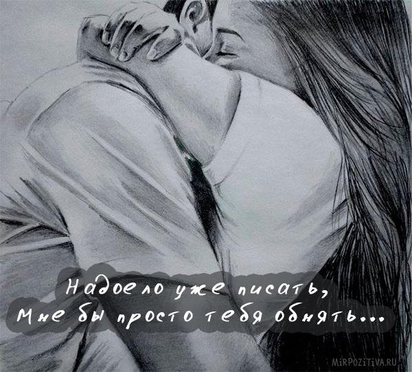 надоело уже писать, мне бы просто тебя обнять