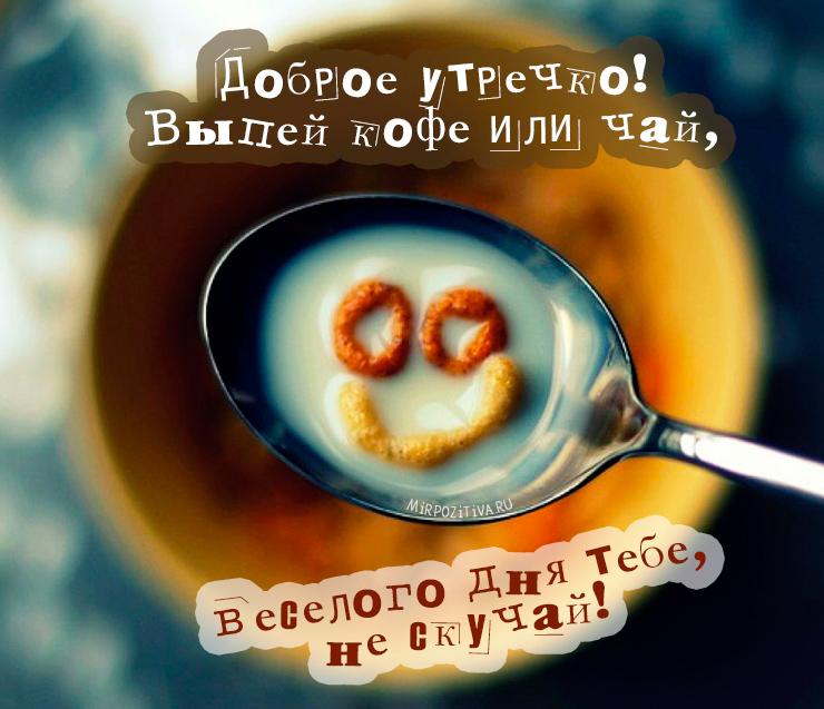 Выпей кофе или чай, веселого дня тебе, не скучай!