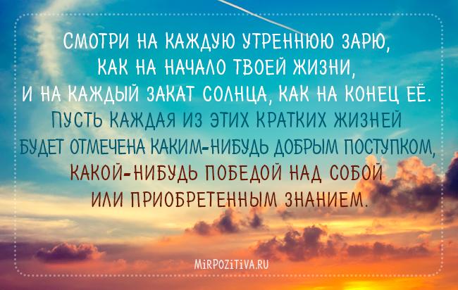 Смотри на каждую утреннюю зарю, как на начало твоей жизни, и на каждый закат солнца, как на конец ее. Пусть каждая из этих кратких жизней будет отмечена каким-нибудь добрым поступком, какой-нибудь победой над собой или приобретенным знанием