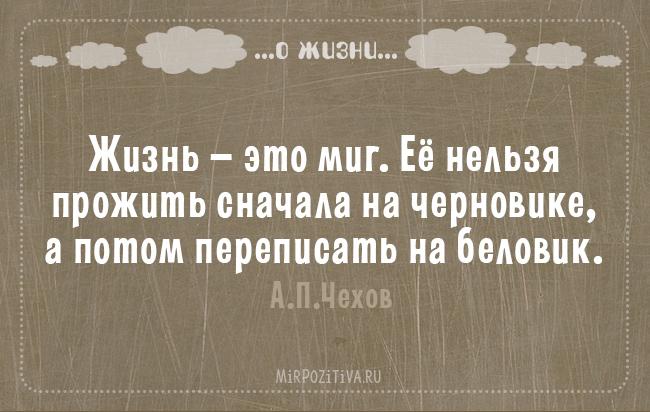 Жизнь — это миг. Ее нельзя прожить сначала на черновике, а потом переписать на беловик. А.П.Чехов