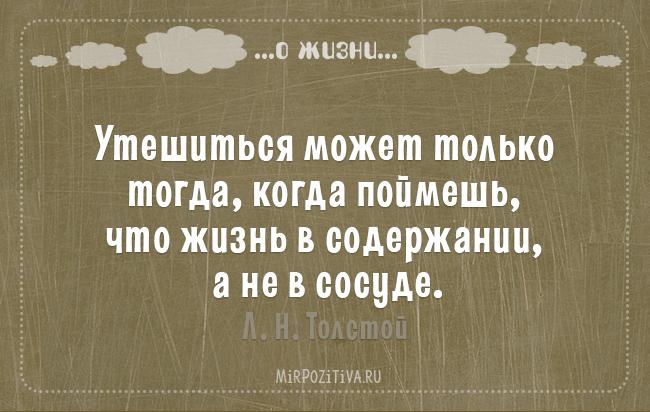 Утешиться может только тогда, когда поймешь, что жизнь в содержании, а не в сосуде. Л. Н. Толстой