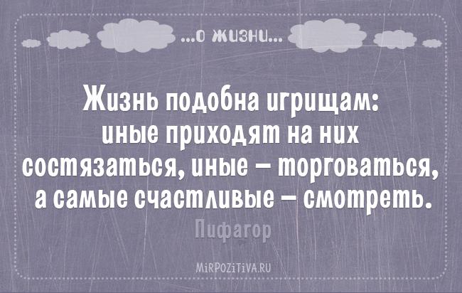 Жизнь подобна игрищам: иные приходят на них состязаться, иные — торговаться, а самые счастливые — смотреть. Пифагор