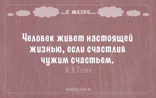Человек живет настоящей жизнью, если счастлив чужим счастьем. И.В.Гете