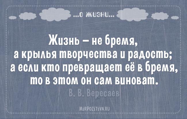 Жизнь — не бремя, а крылья творчества и радость; а если кто превращает ее в бремя, то в этом он сам виноват. В. В. Вересаев