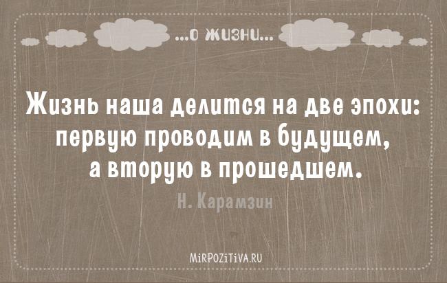 Жизнь наша делится на две эпохи: первую проводим в будущем, а вторую в прошедшем. Н. Карамзин