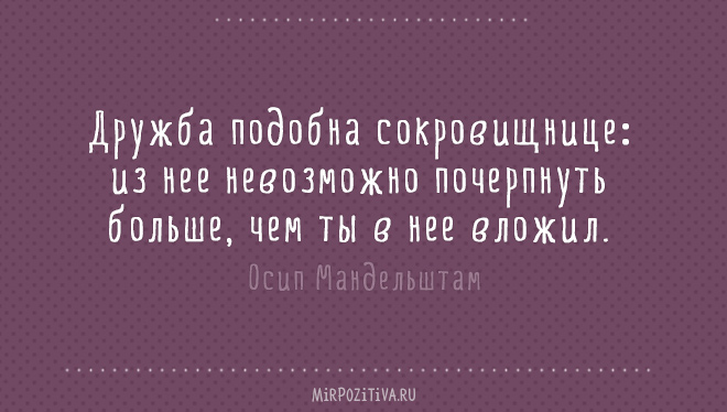 Дружба подобна сокровищнице: из нее невозможно почерпнуть больше, чем ты в нее вложил. Осип Мандельштам