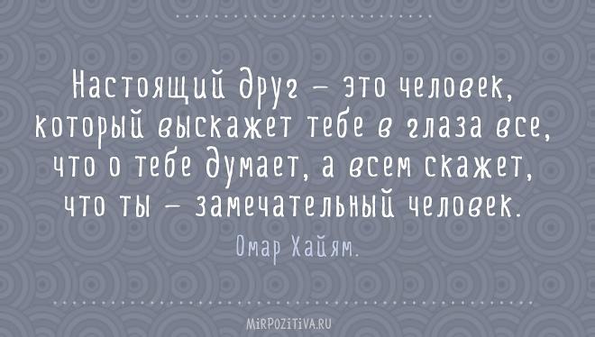 Настоящий друг — это человек, который выскажет тебе в глаза все, что о тебе думает, а всем скажет, что ты — замечательный человек. Омар Хайям
