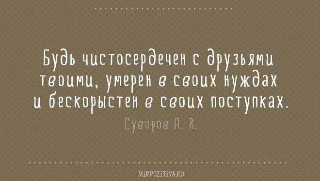 Будь чистосердечен с друзьями твоими, умерен в своих нуждах и бескорыстен в своих поступках. Суворов