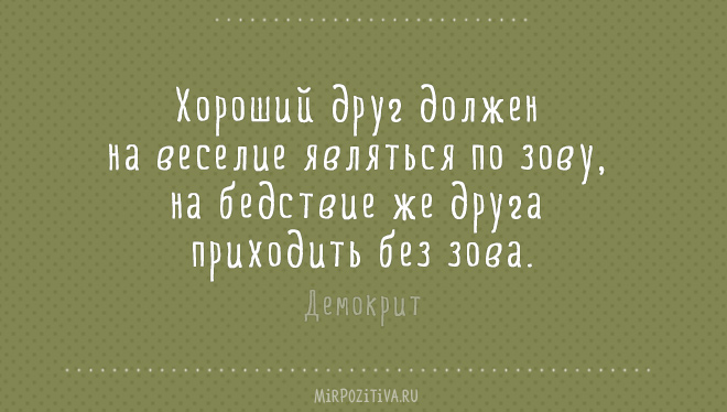 Хороший друг должен на веселие являться по зову, на бедствие же друга приходить без зова. Демокрит