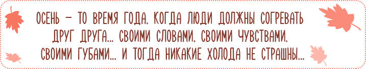 Осень - то время года, когда люди должны согревать друг друга... своими словами, своими чувствами, своими губами... и тогда никакие холода не страшны...