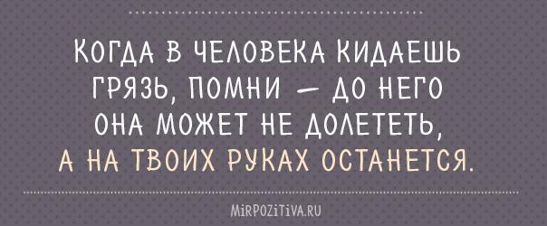 Когда в человека кидаешь грязь, помни — до него она может не долететь, а на твоих руках останется