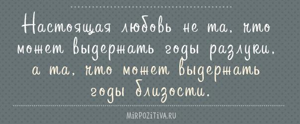 Настоящая любовь не та, что может выдержать годы разлуки, а та, что может выдержать годы близости