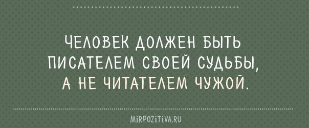 Человек должен быть писателем своей судьбы, а не читателем чужой.