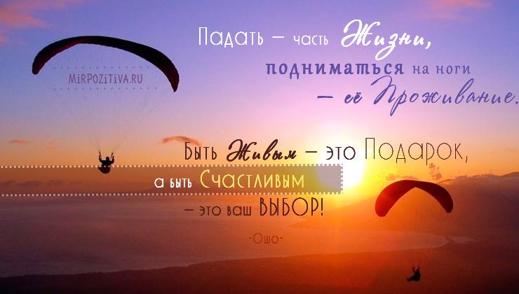 Падать — часть Жизни, подниматься на ноги — ее Проживание. Быть Живым — это Подарок, а быть Счастливым — это ваш ВЫБОР. Ошо