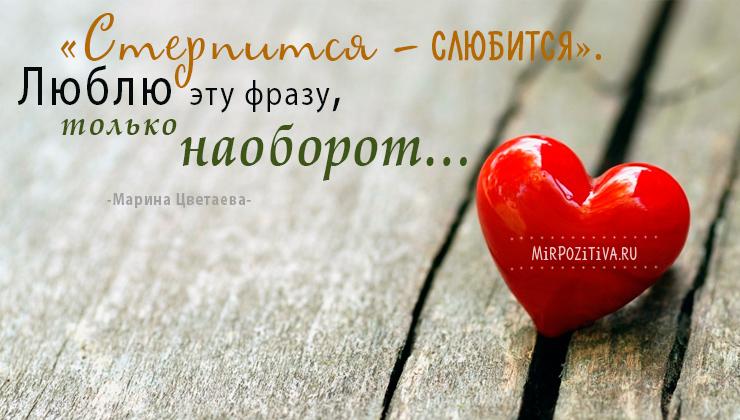 «Стерпится — слюбится». Люблю эту фразу, только наоборот… Марина Цветаева