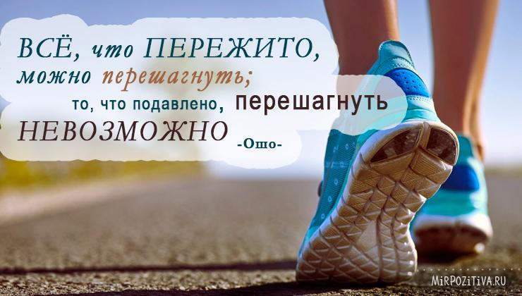 Всё, что пережито, можно перешагнуть; то, что подавлено, перешагнуть невозможно. Ошо