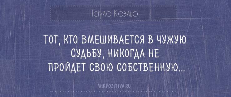 Тот, кто вмешивается в чужую Судьбу, никогда не пройдет свою собственную....