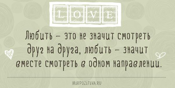 Любить — это не значит смотреть друг на друга, любить — значит вместе смотреть в одном направлении.