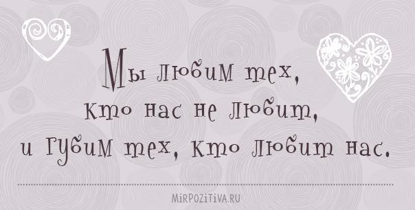 Мы любим тех, кто нас не любит, и губим тех, кто любит нас.