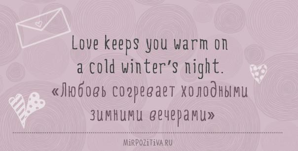 Love keeps you warm on a cold winter's night. (любовь согревает холодными зимними вечерами