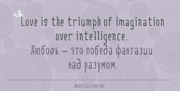 Love is the triumph of imagination over intelligence. Любовь – это победа фантазии над разумом