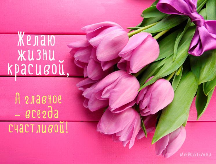Желаю жизни красивой, А главное – всегда счастливой.