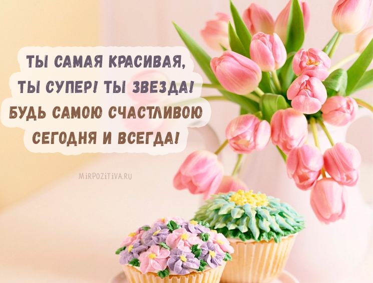 Ты самая красивая, Ты супер! Ты звезда! Будь самою счастливою Сегодня и всегда!