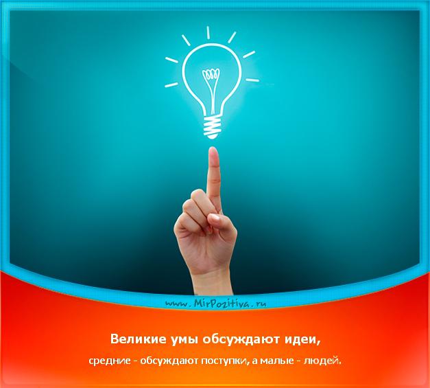 позитивчик дня: Великие умы обсуждают идеи, средние - обсуждают поступки, а малые - людей