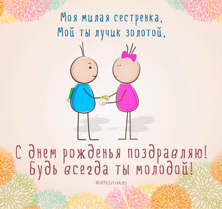 Моя милая сестренка, Мой ты лучик золотой, С днем рожденья поздравляю! Будь всегда ты молодой!