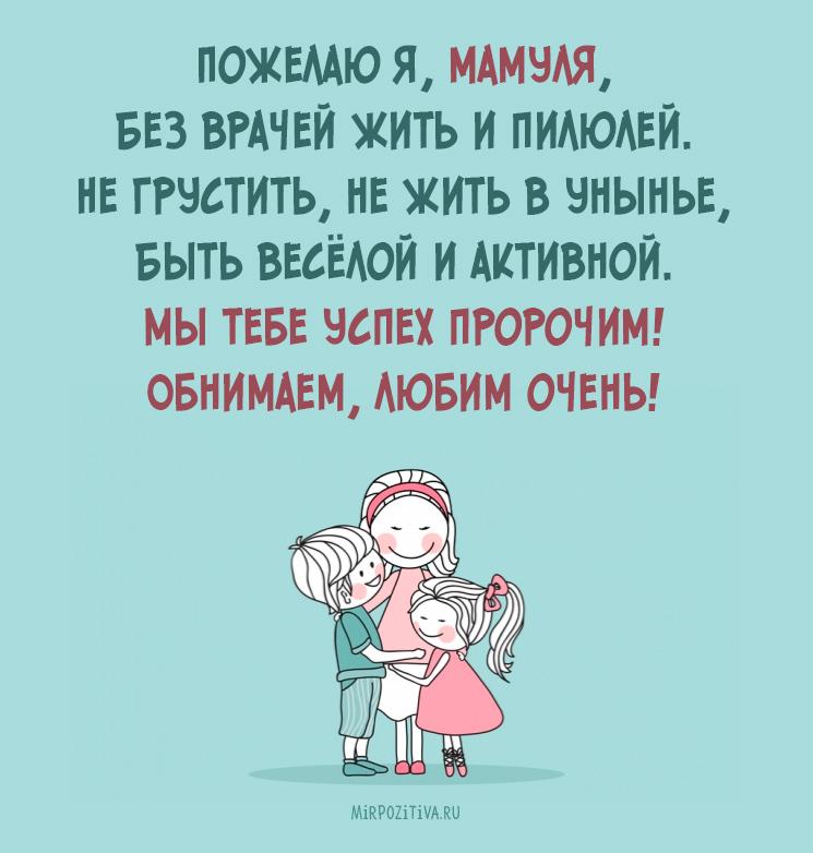 Пожелаю я, мамуля, Без врачей жить и пилюлей. Не грустить, не жить в унынье, Быть весёлой и активной.