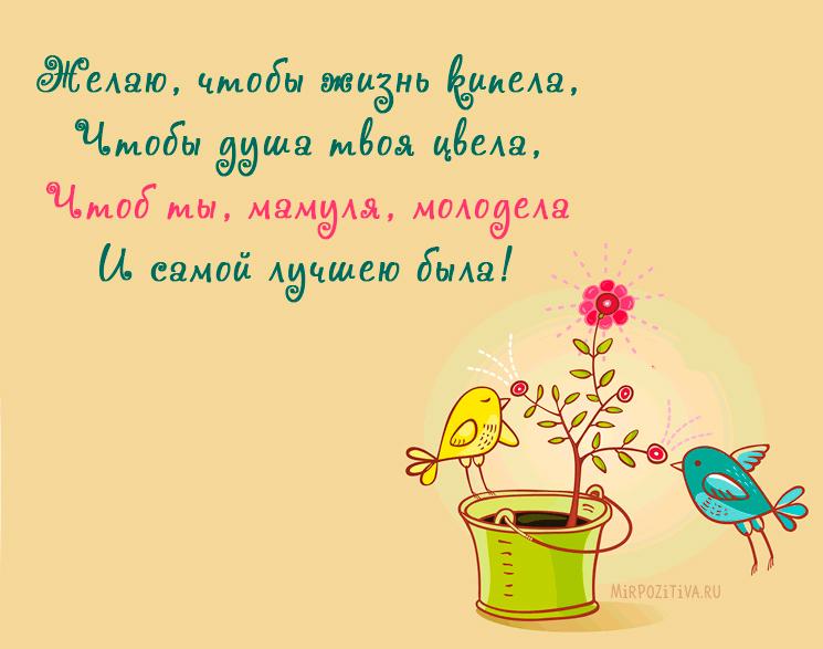 Желаю, чтобы жизнь кипела, Чтобы душа твоя цвела, Чтоб ты, мамуля, молодела И самой лучшею была!