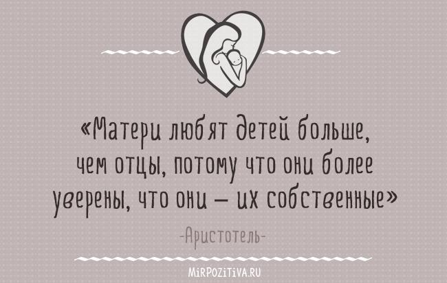 «Матери любят детей больше, чем отцы, потому что они более уверены, что они – их собственные» - Аристотель
